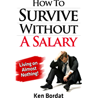 How To Survive Without A Salary - Living on Almost Nothing! (English Edition)