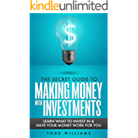 INVESTING: The Secret Guide To Making Money With Investments (Learn What To Invest In and Have Your Money Work For You)(Invest, Investing, Intelligent ... for beginners) (Investing Secrets Book 1)