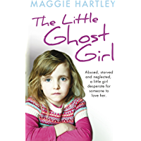 The Little Ghost Girl: Abused Starved and Neglected. A Little Girl Desperate for Someone to Love Her (A Maggie Hartley Foster Carer Story)
