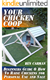 Your Chicken Coop: Beginners Guide O How To Raise Chickens for Personal Use and Sale