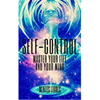 SELF-CONTROL MASTER YOUR LIFE AND YOUR MIND: LEARN TO MASTER YOUR LIFE AND YOUR MIND TODAY! TAKE CONTROL! (English Edition)