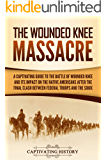 The Wounded Knee Massacre: A Captivating Guide to the Battle of Wounded Knee and Its Impact on the Native Americans after the Final Clash between Federal Troops and the Sioux
