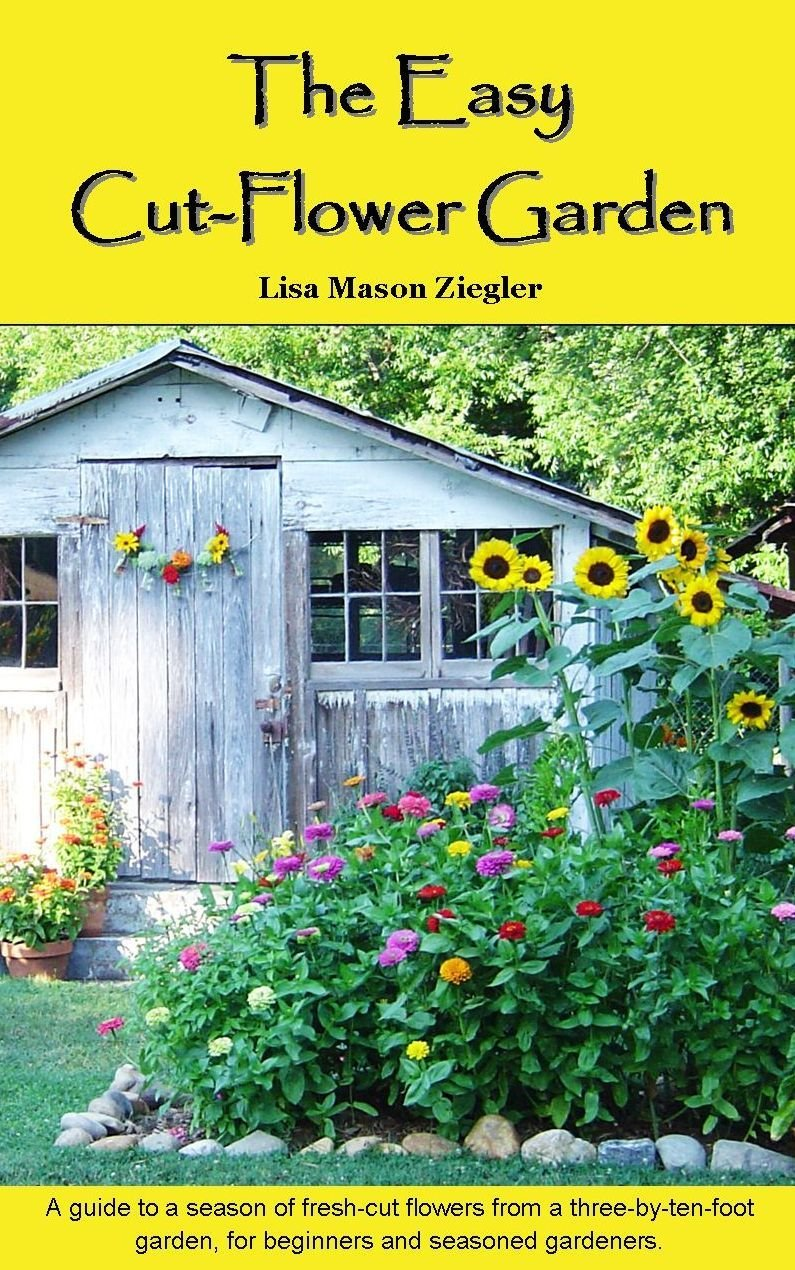 The Easy Cut Flower Garden Lisa Mason Ziegler Susan Yoder Ackerman