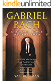 Gabriel Bach: Attorney, Judge and Gentleman: The Child Who Escaped from Nazi Germany and Became the Prosecutor of Adolf…