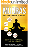 Mudras: The Complete Guide To Mudras - Learn To Radiate Energy, Love and Serenity (Peace, Spirituality, Serenity)