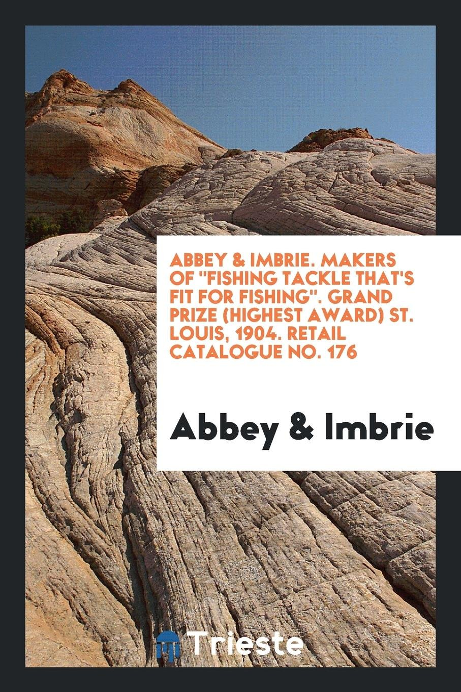 """Download Abbey & Imbrie. Makers of """"Fishing Tackle That's Fit for Fishing"""". Grand Prize (Highest Award) St. Louis, 1904. Retail Catalogue No. 176 ebook"""