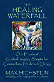 The Healing Waterfall: 100 Guided Imagery Scripts for Counselors, Healers & Clergy