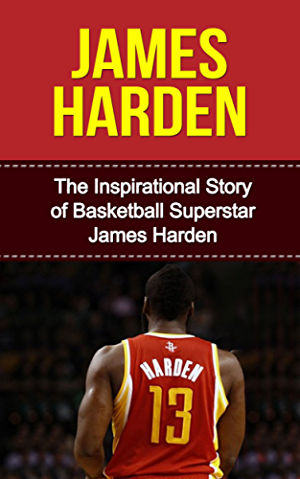 James Harden: The Inspirational Story of Basketball Superstar James Harden (James Harden Unauthorized Biography; Houston Rockets; Oklahoma City Thunder; Arizona State University; NBA Books)