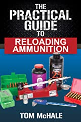 The Practical Guide to Reloading Ammunition: Learn the easy way to reload your own rifle and pistol cartridges. (Practical Guides Book 3) Kindle Edition
