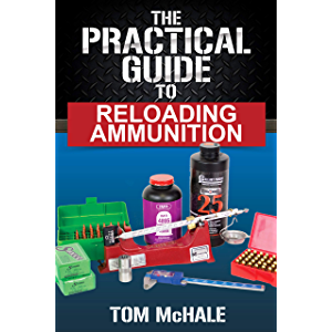 The Practical Guide to Reloading Ammunition: Learn the easy way to reload your own rifle and pistol cartridges…