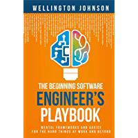 The Beginning Software Engineer's Playbook: : Mental Frameworks and Advice for the Hard Things at Work and Beyond…
