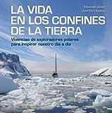 La vida en los confines de la Tierra: Vivencias de exploradores polares para inspirar nuestro día a día (Bienestar, estilo de vida, salud)