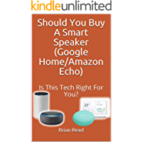 Should You Buy A Smart Speaker (Google Home/Amazon Echo): Is This Technology Right For You?