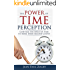 The Power of Time Perception: Control the Speed of Time to Slow Down Aging, Live a Long Life, and Make Every Second Count (Time Life Series Book 1)