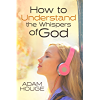 How to Understand the Whispers of God: Everything You Will Ever Need to Know to Hear God's voice and Understand His Will for Your Life (English Edition)