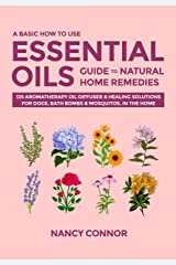 A Basic How to Use Essential Oils Guide to Natural Home Remedies: 125 Aromatherapy Oil Diffuser & Healing Solutions for Dogs, Bath Bombs & Mosquitos, in ... Recipes and Natural Home Remedies Book 4) Kindle Edition