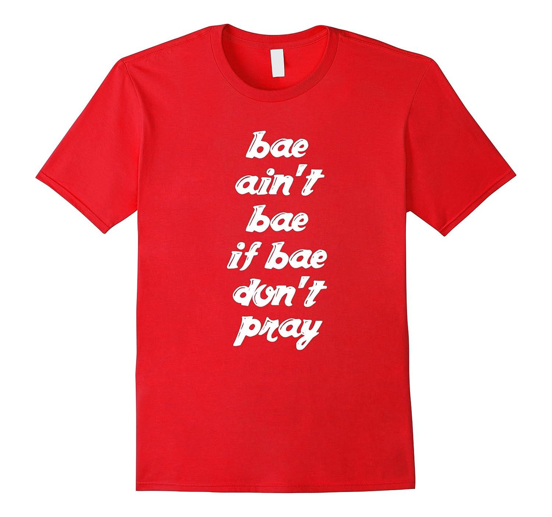 Bae ain't bae if bae don't pray Christian faith t-shirt-TH