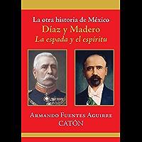 La otra historia de México. Díaz y Madero: La espada y el espíritu (Spanish Edition)