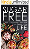 Sugar Free: Sugar Addiction and How to Change Your Life (Sugar Free, Sugar Free Diet, Sugar Free Diet Books Book 1)