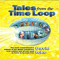 Tales from the Time Loop: The Most Comprehensive Expose of the Global Conspiracy Ever Written and All You Need to Know…