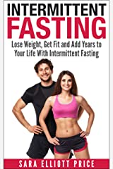 Intermittent Fasting: Lose Weight, Get Fit and Add Years to Your Life With Intermittent Fasting (Intermittent Diet, Fasting Diet, Fasting for Health) Kindle Edition