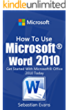 How To Use Microsoft Word 2010: Get Started With Microsoft Word 2010 Today (The Microsoft Office Series) (English Edition)