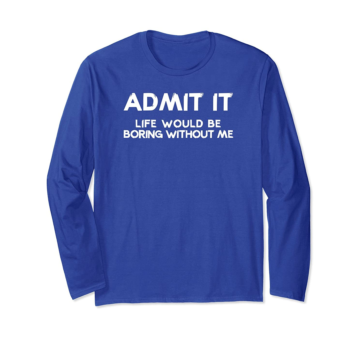 Admit It Life Would Be Boring Without Me Long Sleeve T Shirt-AZP