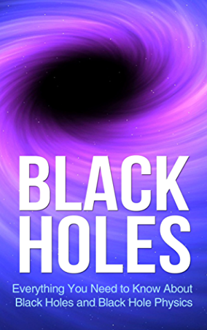 Black Holes: Everything You Need to Know About Black Holes and Black Hole Physics (space exploration; space; astronomy; Cosmology)