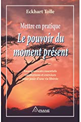 Mettre en pratique Le pouvoir du moment présent: Enseignements essentiels, méditations et exercices pour jouir d'une vie libérée (French Edition) Kindle Edition