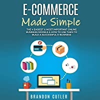 E-Commerce Made Simple: The 4 Easiest & Most Important Online Business Models & How to Use Them to Build a Successful e-Business