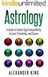 Astrology: A Guide to Zodiac Sign Compatibility in Love, Friendships, and Career (Signs, Horoscope, New Age, Astrology, Astrology Calendar Book 1)