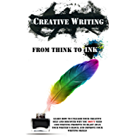 Creative Writing - From Think To Ink: Learn How To Unleash Your Creative Self and Discover Why You Don't Need 1000 Writing Prompts To Blast Away Your Writer's ... Your Writing Skills (English Edition)