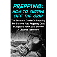 Prepping: How To Survive Off The Grid: The Essential Guide On Prepping For Survival And Prepping On A Budget So You Could Survive A Disaster Tomorrow (Prepping ... Preppers Garden) (English Edition)