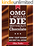 OMG I Would Die Without Chocolate - How I Quit Sugar and Didn't Kill Anyone. (English Edition)