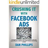 Crushing It with Facebook Ads: The Beginner's Guide to lowering acquisition costs and expanding your customer base with Facebook Advertising in 2019