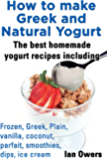 How to make Greek and  Natural Yogurt  The best homemade yogurt Recipes including Frozen, Greek, Plain, Vanilla, Coconut, Parfait, Smoothies, Dips, Ice cream.