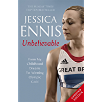 Jessica Ennis: Unbelievable - From My Childhood Dreams To Winning Olympic Gold: The life story of Team GB's Olympic Golden Girl
