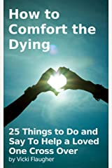 How to Comfort the Dying: 25 Things to Do and Say To Help a Loved One Cross Over (Health in Living Book 1) Kindle Edition