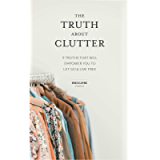 The Truth About Clutter: 9 Truths That Will Empower You to Let Go and Live Free