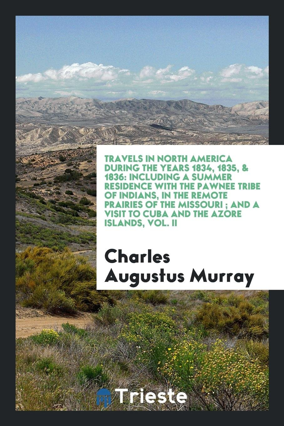 Download Travels in North America During the Years 1834, 1835, & 1836: Including a Summer Residence with the Pawnee Tribe of Indians, in the Remote Prairies of ... Visit to Cuba and the Azore Islands, Vol. II ebook