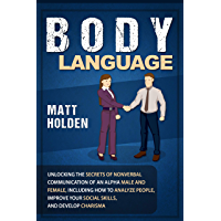 Body Language: Unlocking the Secrets of Nonverbal Communication of an Alpha Male and Female, Including How to Analyze People, Improve Your Social Skills, and Develop Charisma (English Edition)