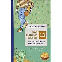 Und plötzlich sind sie 13: oder: Die Kunst, einen Kaktus zu umarmen - So begleiten Sie Ihr Kind durch die Teenagerzeit