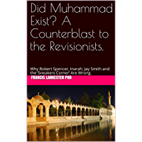 Did Muhammad Exist? A Counterblast to the Revisionists: Why Robert Spencer, Inarah, Jay Smith and the 'Sneakers Corner…