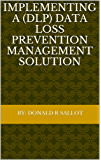 Implementing a (DLP) Data Loss Prevention Management Solution