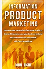 Information Product Marketing: How to create successful information products that sell like crazy, grow your business fast and end entrepreneurial overwhelm with Pam Hendrickson Kindle Edition