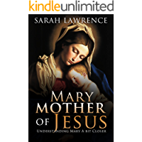 Mary Mother Of Jesus: Understanding Mary a Bit Closer (Mary Bible,The Mother Of Jesus,The Blessed Mother,Jesus is the Reason)