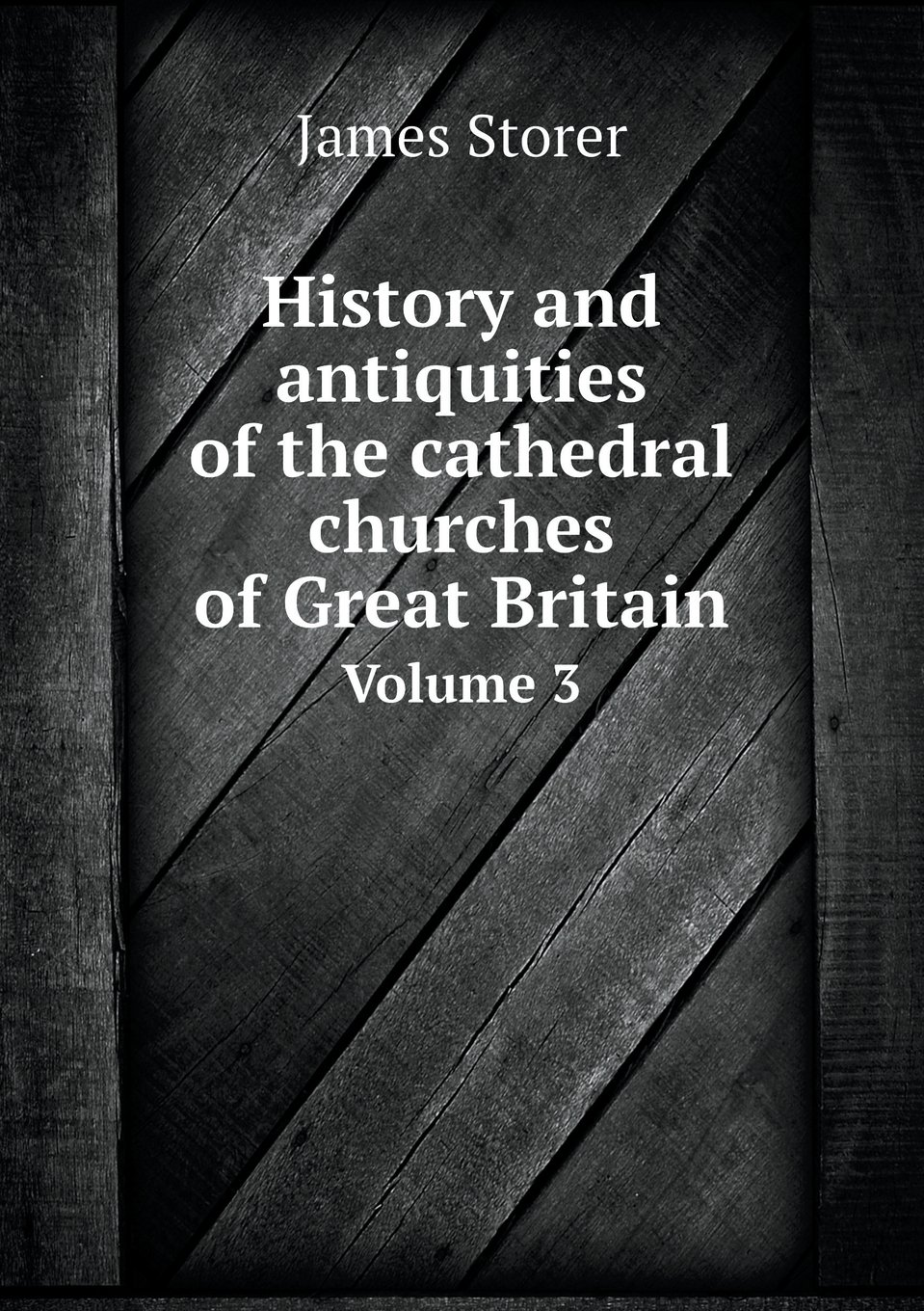 Read Online History and antiquities of the cathedral churches of Great Britain Volume 3 ebook