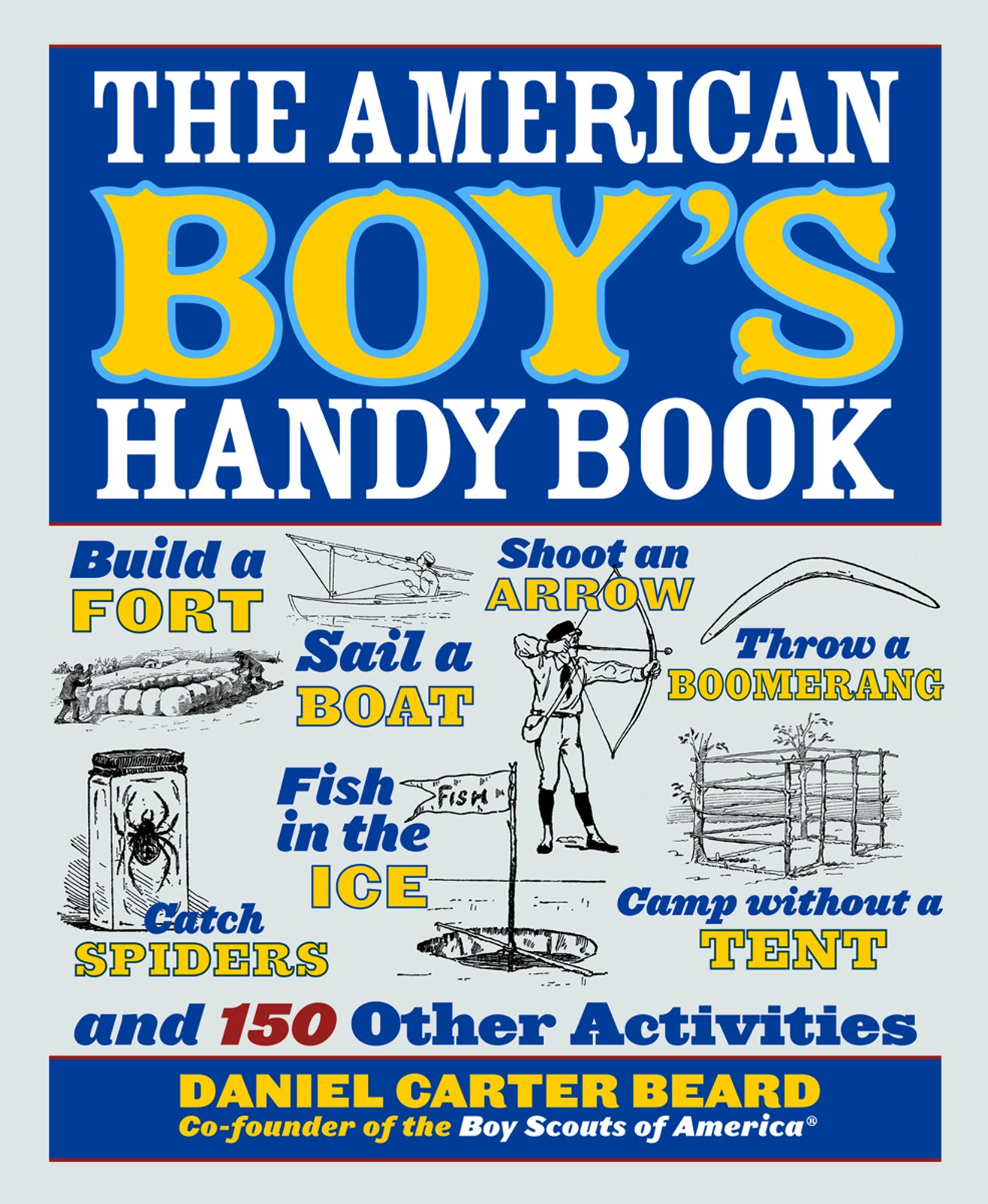 The American Boy's Handy Book: Build a Fort, Sail a Boat, Shoot an Arrow,  Throw a Boomerang, Catch Spiders, Fish in the Ice, Camp w: Daniel Carter  Beard: ...