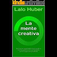 La mente creativa: Domine las capacidades creativas de su mente, y genere en su entorno los cambios que siempre deseó