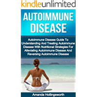 Autoimmune Disease: Autoimmune Disease Guide To Understanding And Treating Autoimmune Disease With Nutritional Strategies For Alleviating Autoimmune Disease ... and Autoimmune Disorders Treatment Guide)